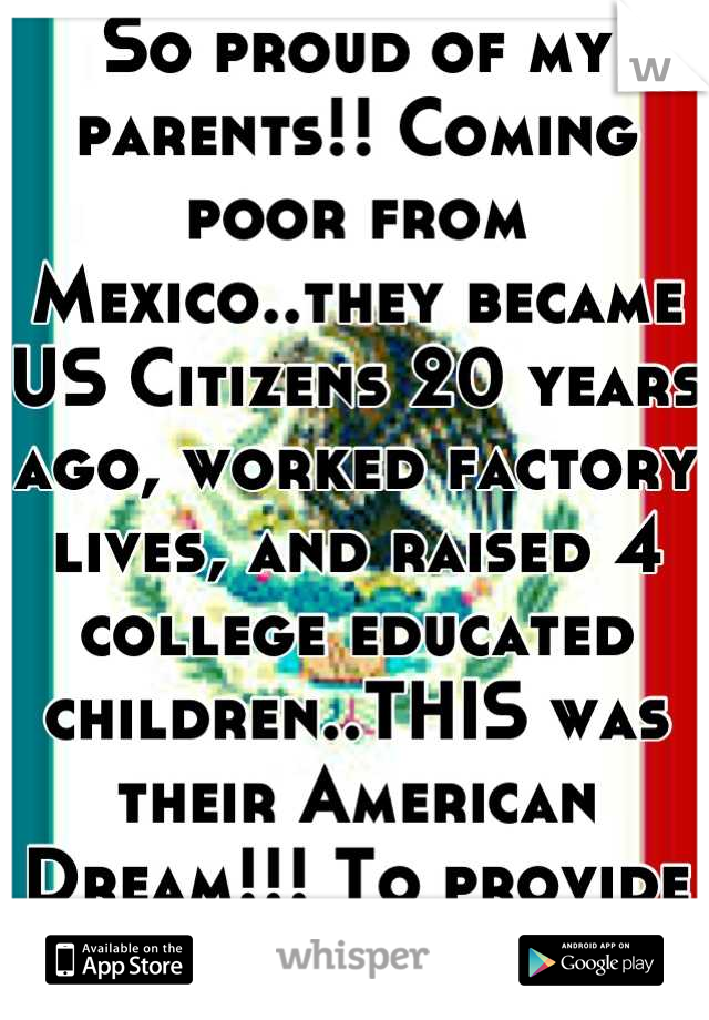 So proud of my parents!! Coming poor from Mexico..they became US Citizens 20 years ago, worked factory lives, and raised 4 college educated children..THIS was their American Dream!!! To provide for us!