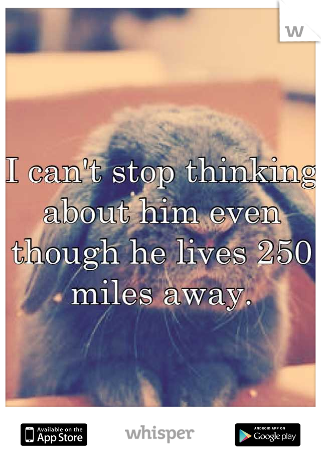 I can't stop thinking about him even though he lives 250 miles away.