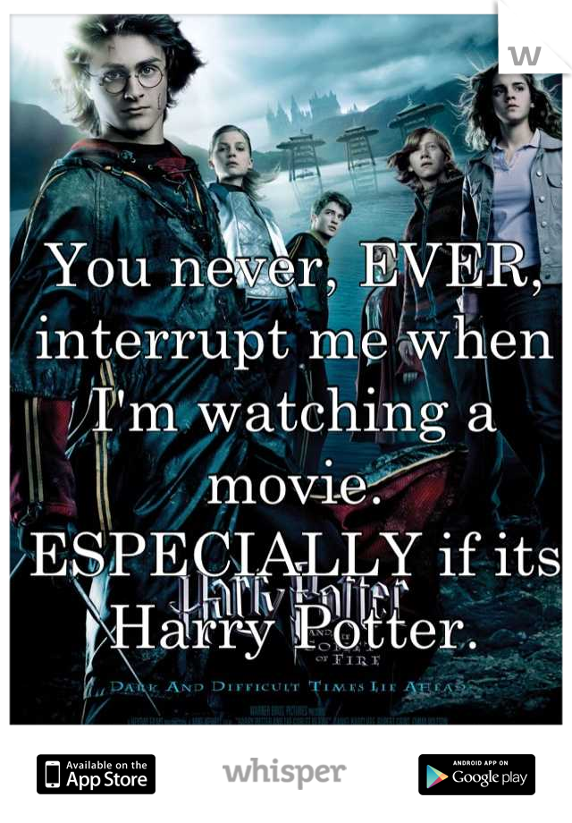 You never, EVER, interrupt me when I'm watching a movie. ESPECIALLY if its Harry Potter.