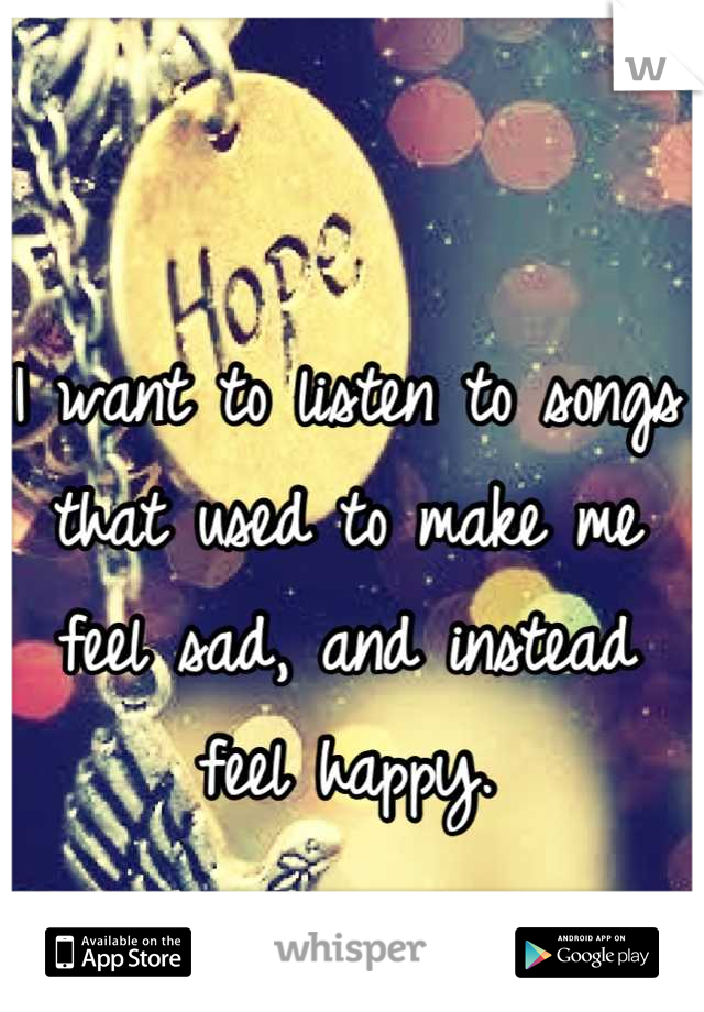 I want to listen to songs that used to make me feel sad, and instead feel happy.