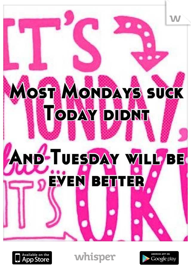 Most Mondays suck Today didnt  And Tuesday will be  even better