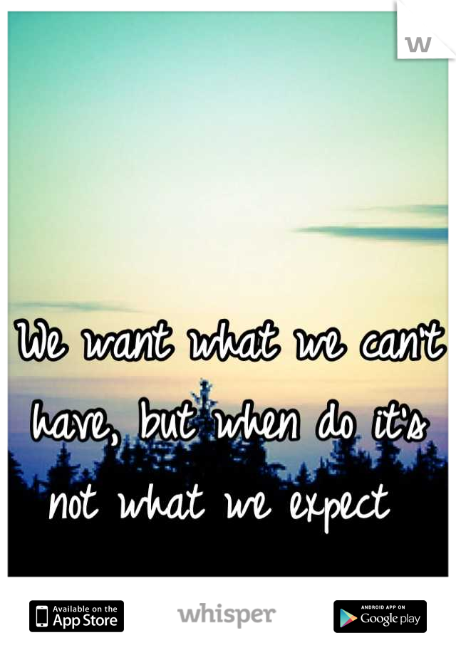 We want what we can't have, but when do it's not what we expect
