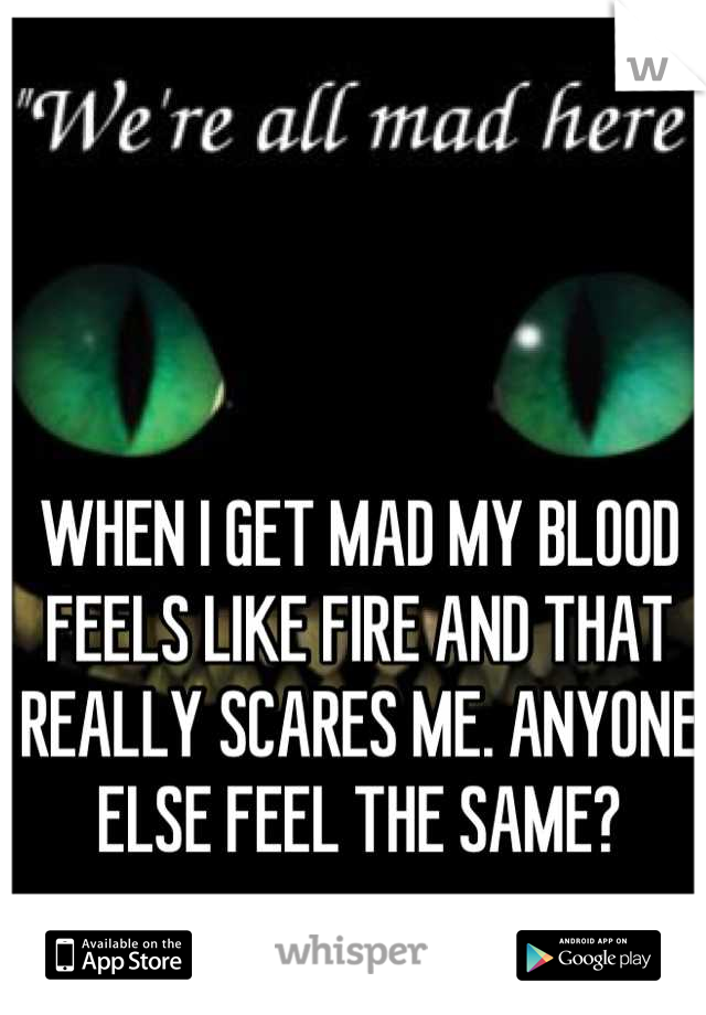 WHEN I GET MAD MY BLOOD FEELS LIKE FIRE AND THAT REALLY SCARES ME. ANYONE ELSE FEEL THE SAME?