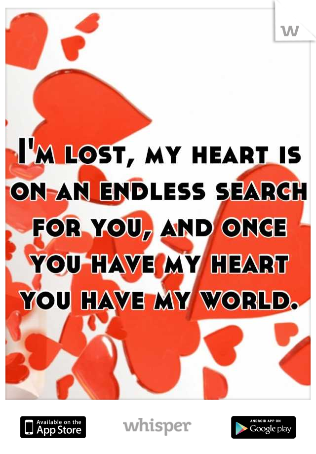 I'm lost, my heart is on an endless search for you, and once you have my heart you have my world.
