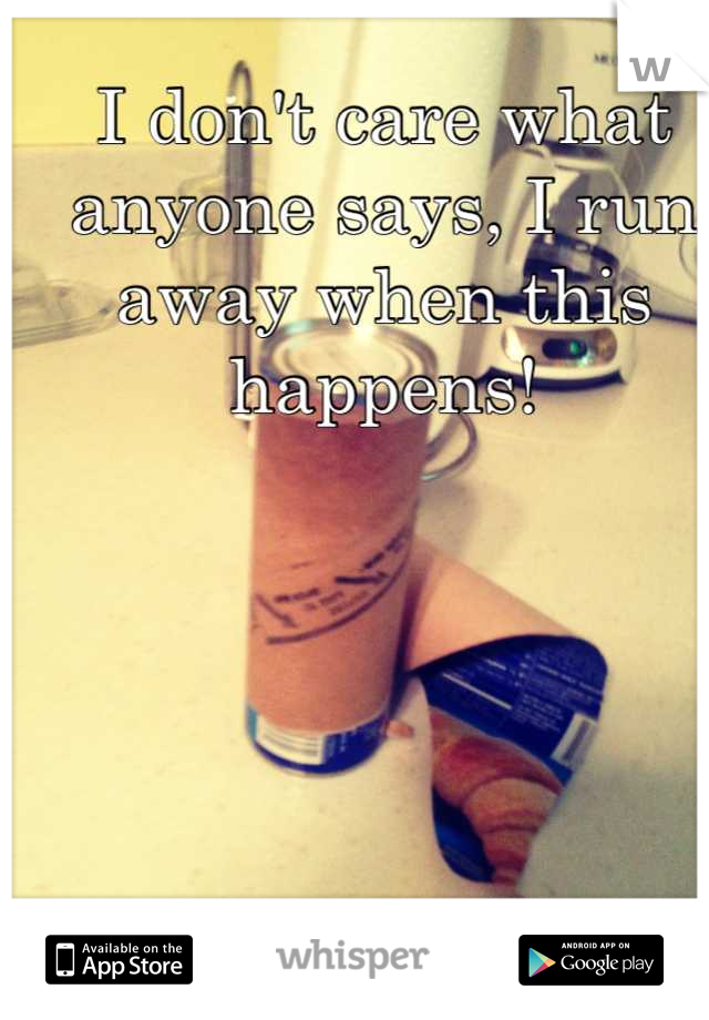 I don't care what anyone says, I run away when this happens!
