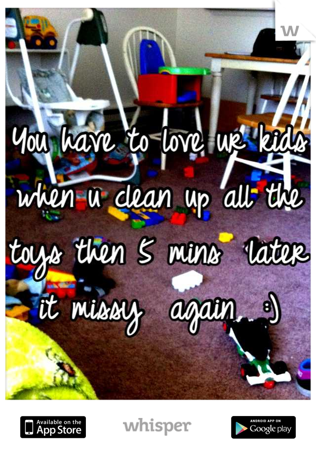 You have to love ur kids when u clean up all the toys then 5 mins  later it missy  again  :)
