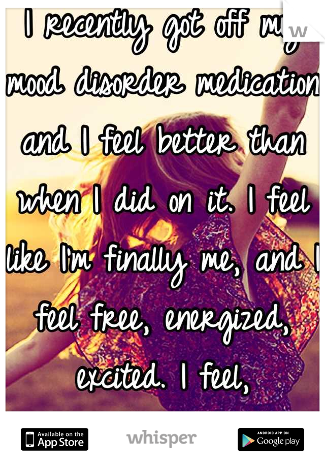 I recently got off my mood disorder medication and I feel better than when I did on it. I feel like I'm finally me, and I feel free, energized, excited. I feel,  Happy.