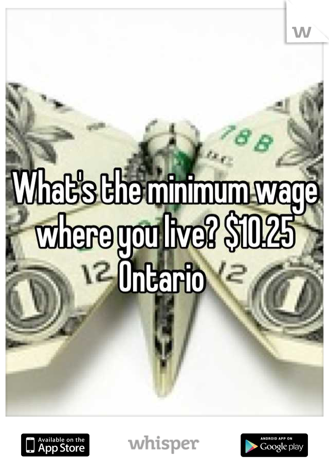 What's the minimum wage where you live? $10.25 Ontario