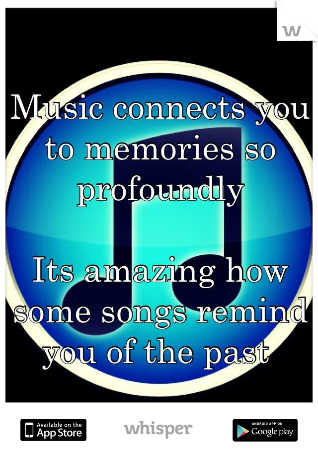 Music connects you to memories so profoundly   Its amazing how some songs remind you of the past