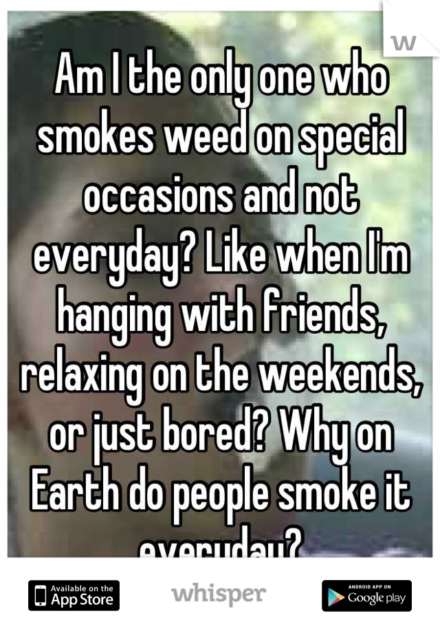 Am I the only one who smokes weed on special occasions and not everyday? Like when I'm hanging with friends, relaxing on the weekends, or just bored? Why on Earth do people smoke it everyday?