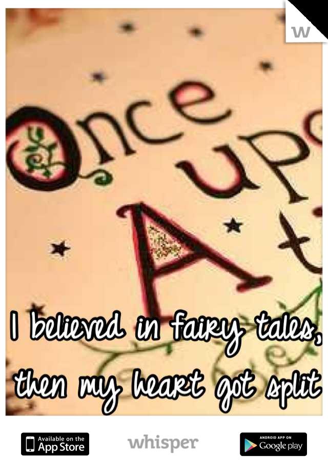 I believed in fairy tales, then my heart got split in two....