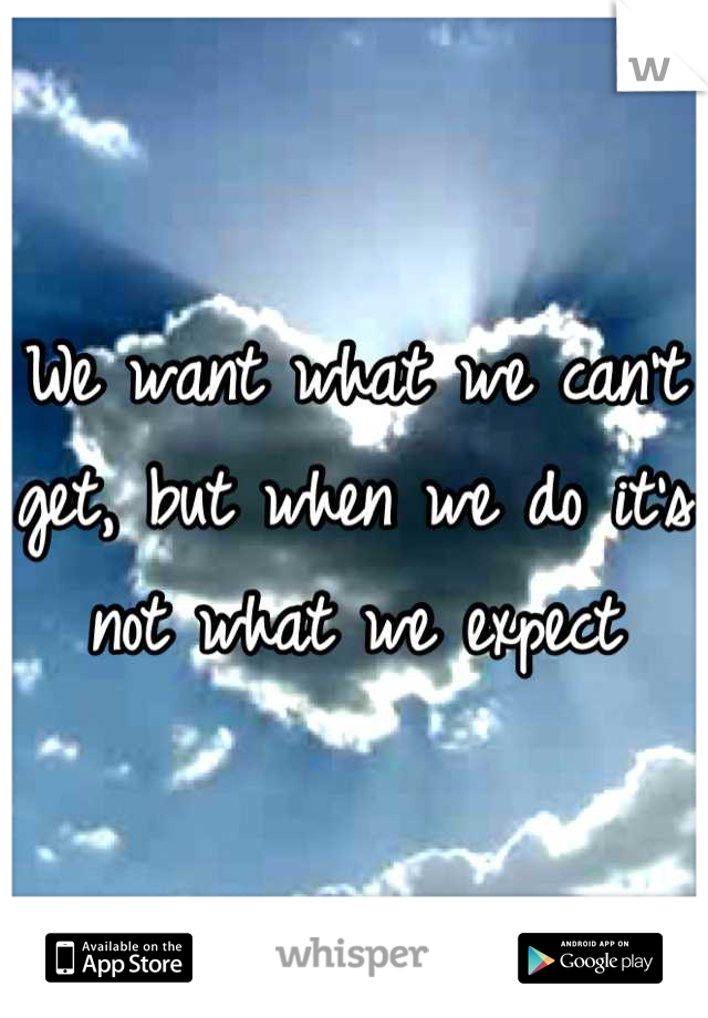 We want what we can't get, but when we do it's not what we expect