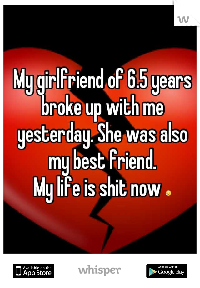 My girlfriend of 6.5 years broke up with me yesterday. She was also my best friend. My life is shit now 😥