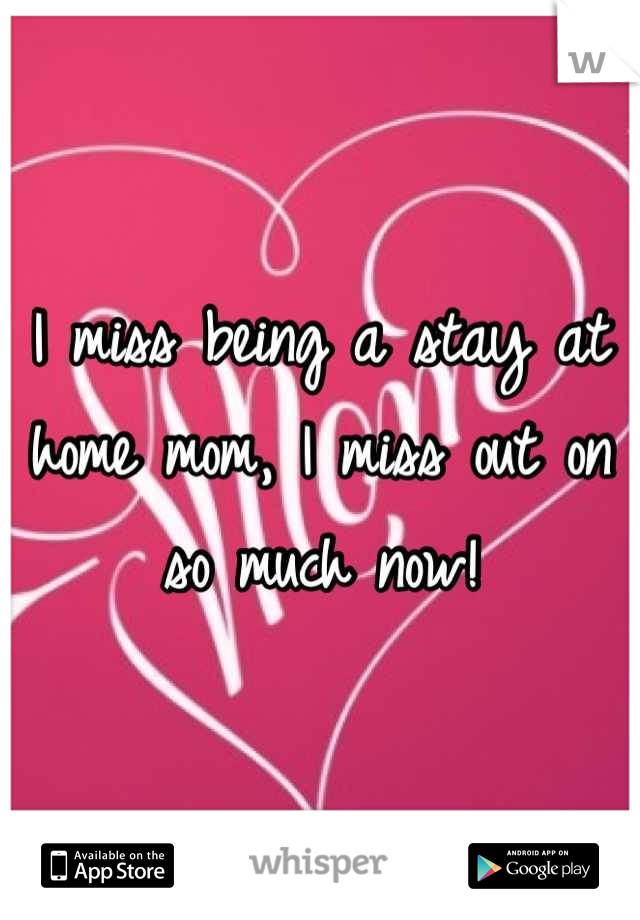I miss being a stay at home mom, I miss out on so much now!