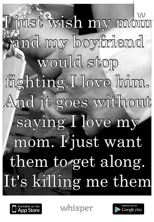 I just wish my mom and my boyfriend would stop fighting.I love him. And it goes without saying I love my mom. I just want them to get along. It's killing me them not.