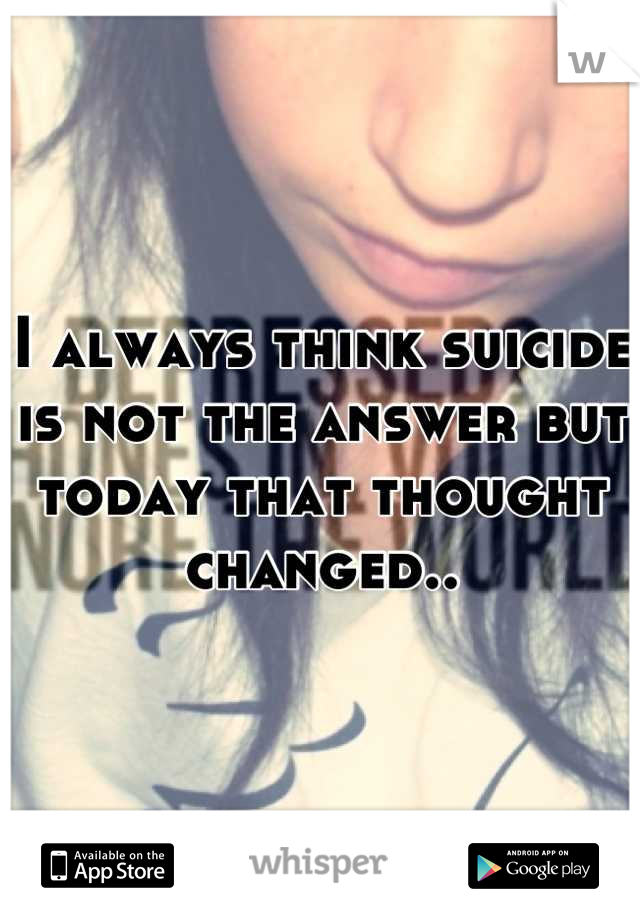 I always think suicide is not the answer but today that thought changed..