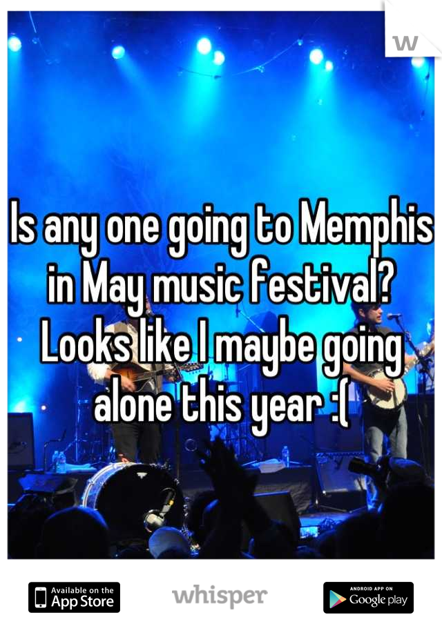 Is any one going to Memphis in May music festival?  Looks like I maybe going alone this year :(