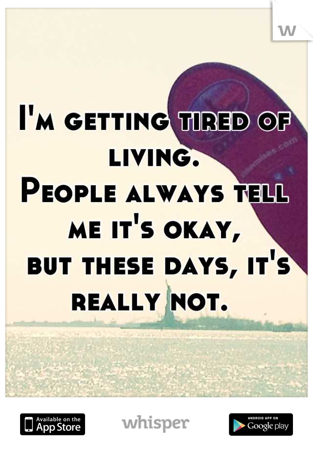 I'm getting tired of living.  People always tell me it's okay,  but these days, it's really not.