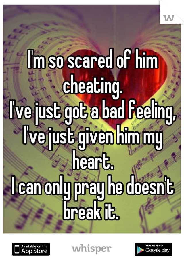 I'm so scared of him cheating.  I've just got a bad feeling,  I've just given him my heart.  I can only pray he doesn't break it.