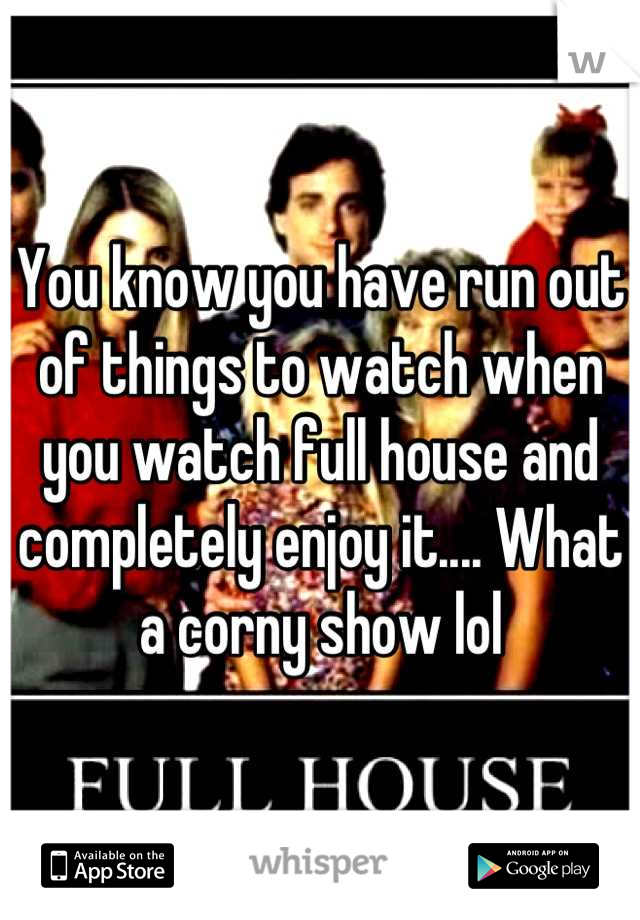 You know you have run out of things to watch when you watch full house and completely enjoy it.... What a corny show lol