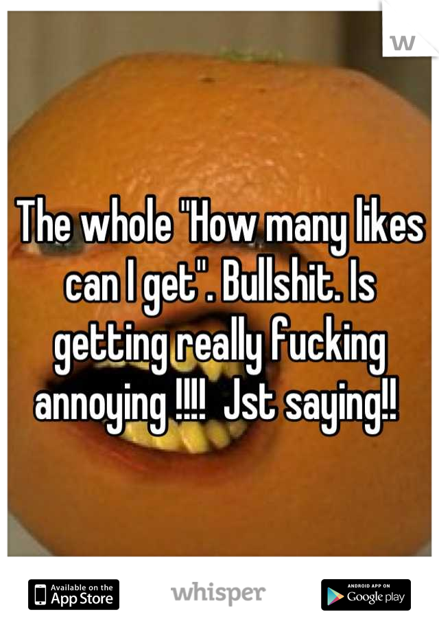 """The whole """"How many likes can I get"""". Bullshit. Is getting really fucking annoying !!!!  Jst saying!!"""