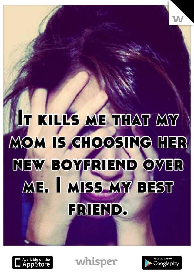 It kills me that my mom is choosing her new boyfriend over me. I miss my best friend.