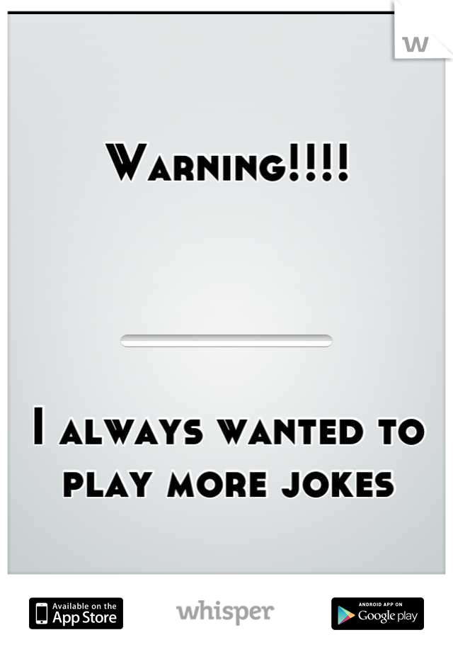Warning!!!!      I always wanted to play more jokes