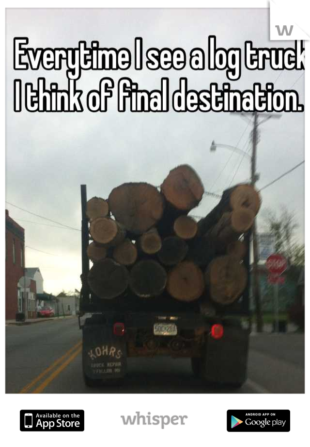 Everytime I see a log truck I think of final destination.