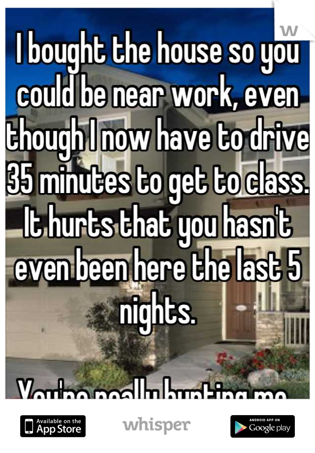 I bought the house so you could be near work, even though I now have to drive 35 minutes to get to class. It hurts that you hasn't even been here the last 5 nights.   You're really hurting me.