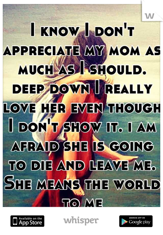 I know I don't appreciate my mom as much as I should. deep down I really love her even though I don't show it. i am afraid she is going to die and leave me. She means the world to me