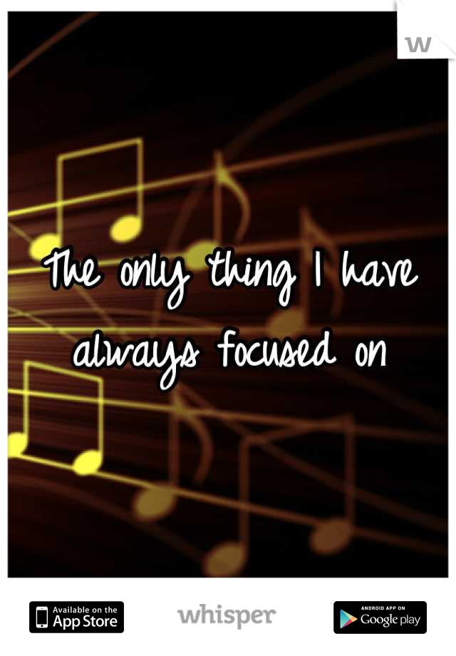 The only thing I have always focused on