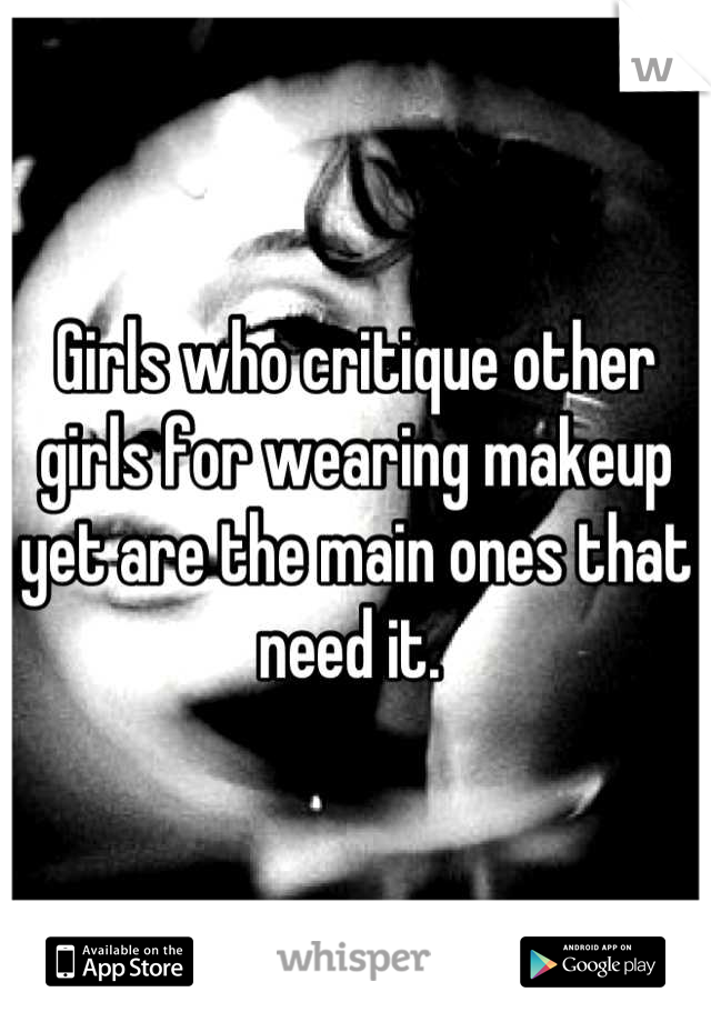 Girls who critique other girls for wearing makeup yet are the main ones that need it.