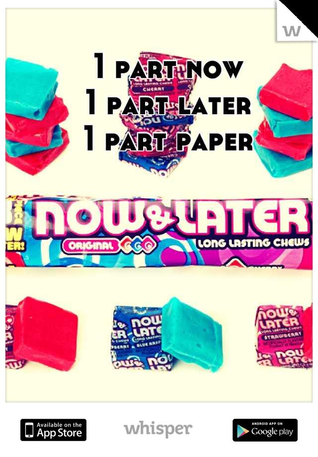 1 part now 1 part later 1 part paper