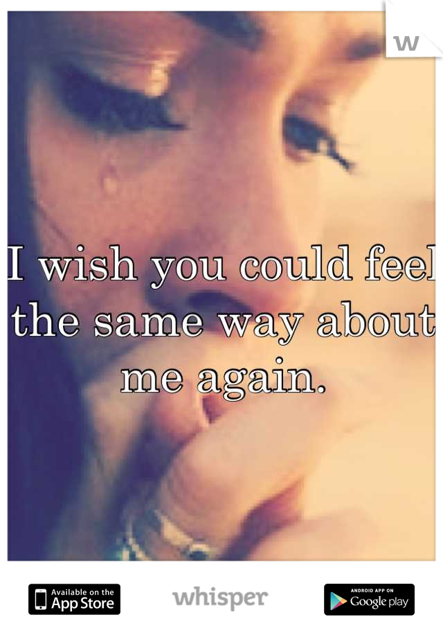 I wish you could feel the same way about me again.