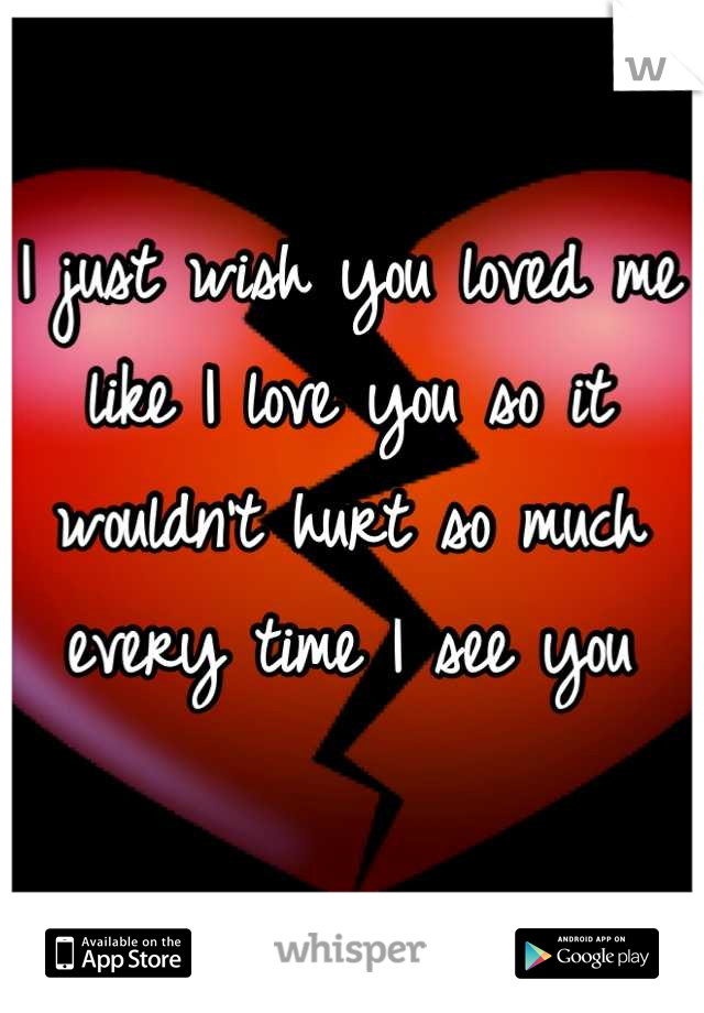 I just wish you loved me like I love you so it wouldn't hurt so much every time I see you