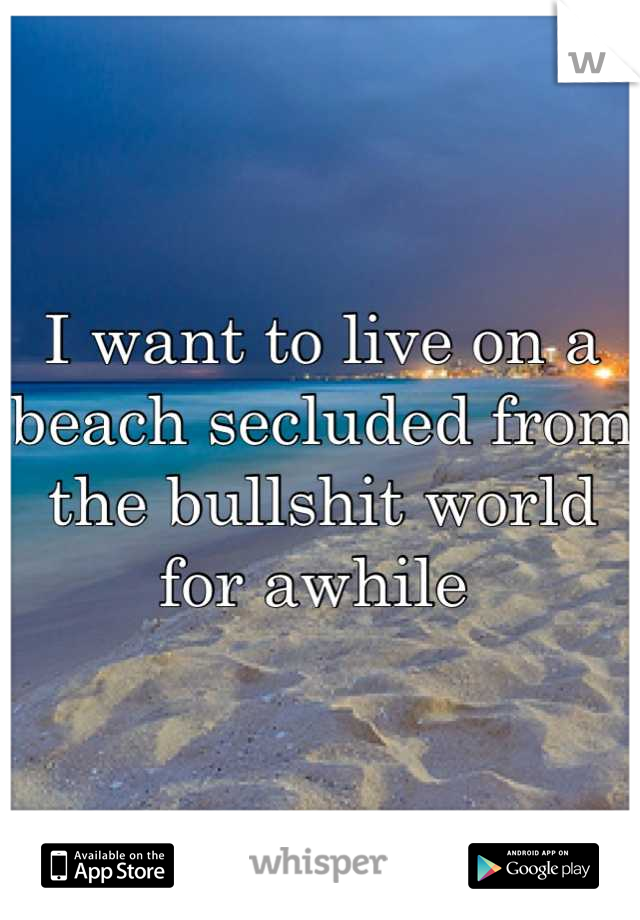 I want to live on a beach secluded from the bullshit world for awhile