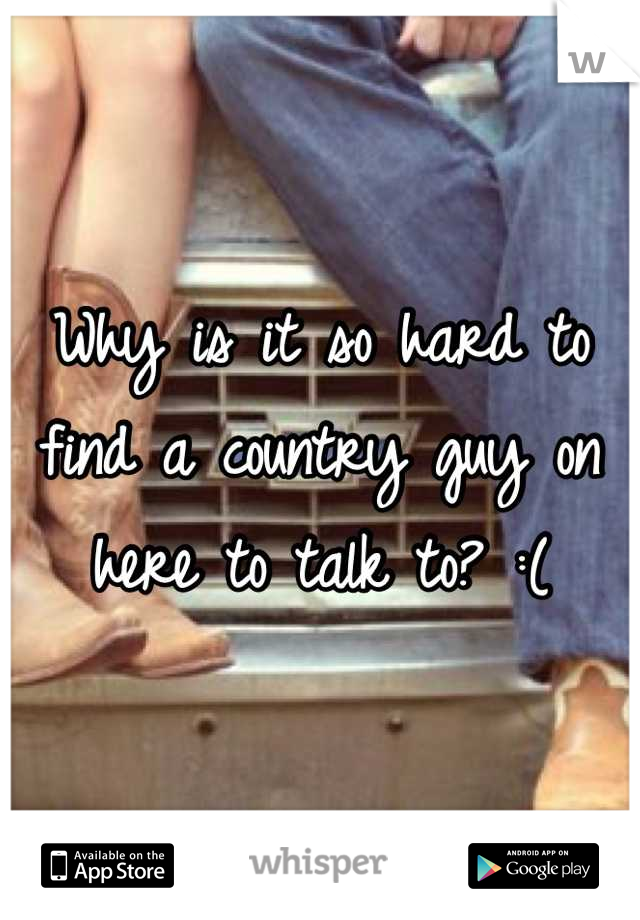Why is it so hard to find a country guy on here to talk to? :(