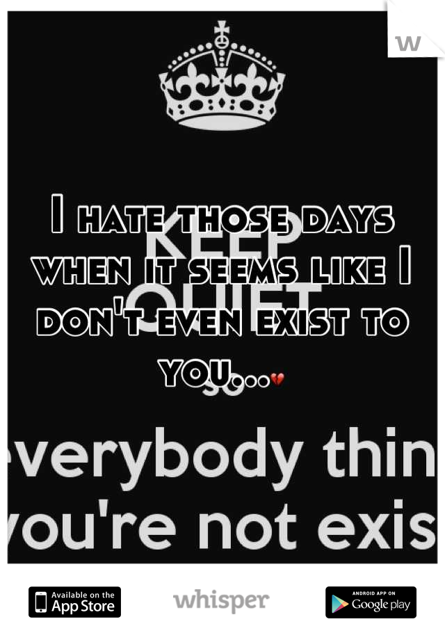I hate those days when it seems like I don't even exist to you...💔