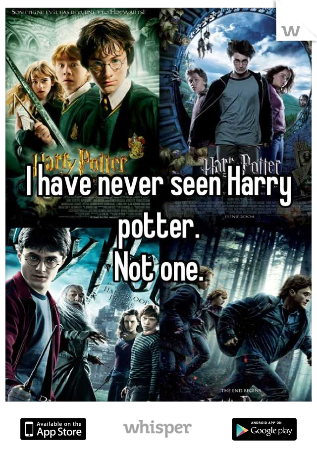 I have never seen Harry potter. Not one.