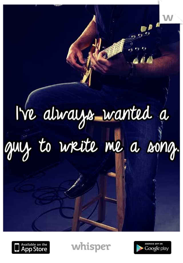 I've always wanted a guy to write me a song.