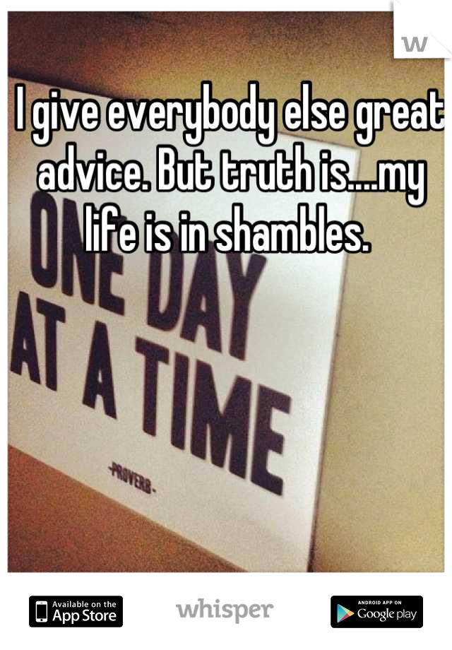 I give everybody else great advice. But truth is....my life is in shambles.