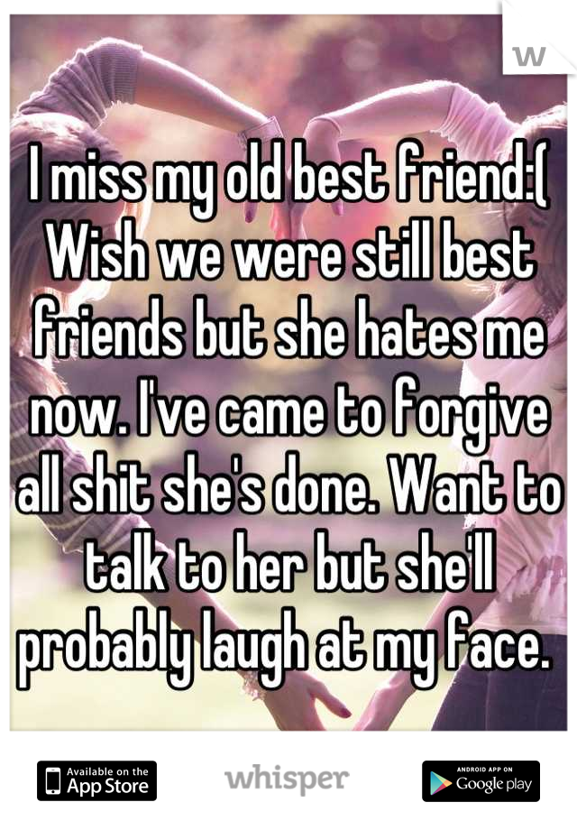 I miss my old best friend:( Wish we were still best friends but she hates me now. I've came to forgive all shit she's done. Want to talk to her but she'll probably laugh at my face.
