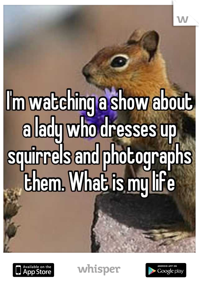 I'm watching a show about a lady who dresses up squirrels and photographs them. What is my life
