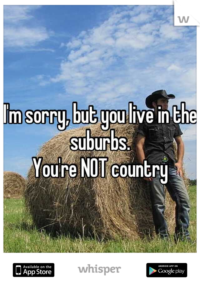 I'm sorry, but you live in the suburbs.  You're NOT country