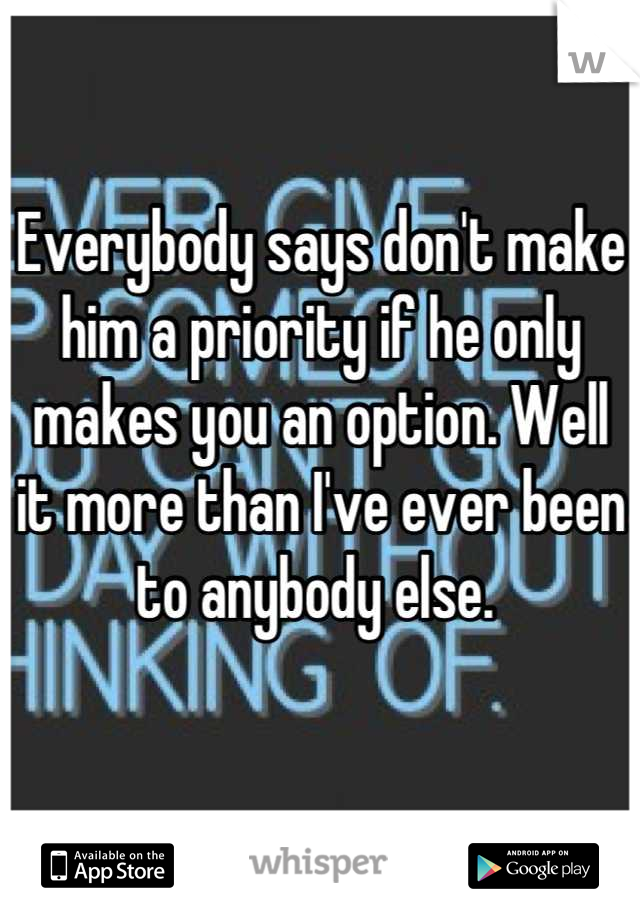 Everybody says don't make him a priority if he only makes you an option. Well it more than I've ever been to anybody else.