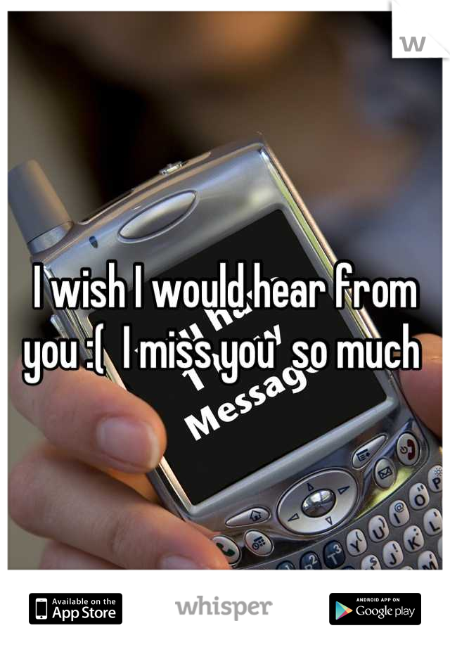 I wish I would hear from you :(  I miss you  so much