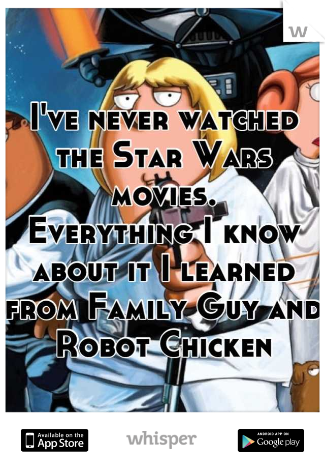 I've never watched the Star Wars movies. Everything I know about it I learned from Family Guy and Robot Chicken
