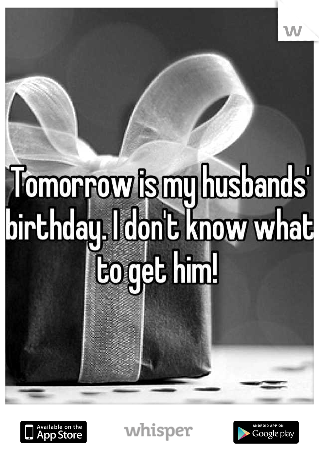 Tomorrow is my husbands' birthday. I don't know what to get him!