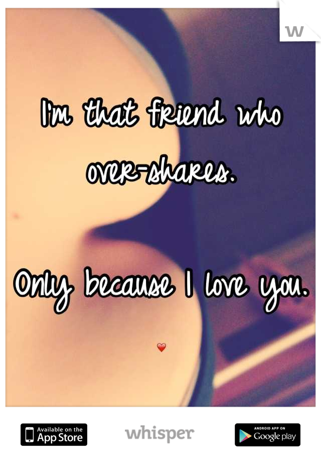I'm that friend who over-shares.   Only because I love you.  ❤