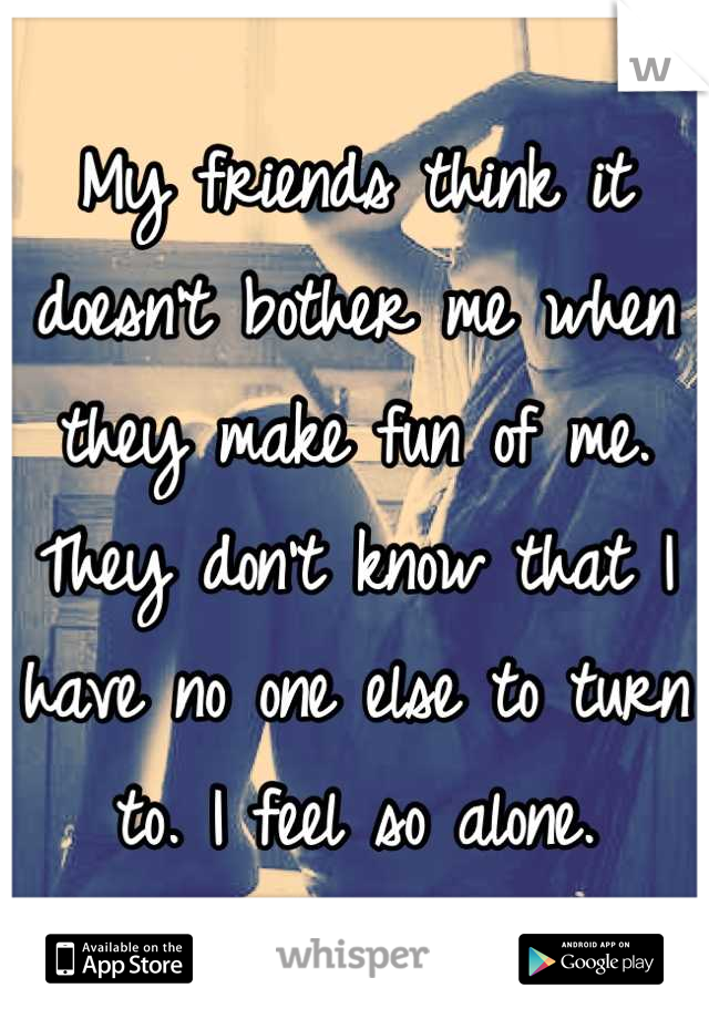 My friends think it doesn't bother me when they make fun of me. They don't know that I have no one else to turn to. I feel so alone.